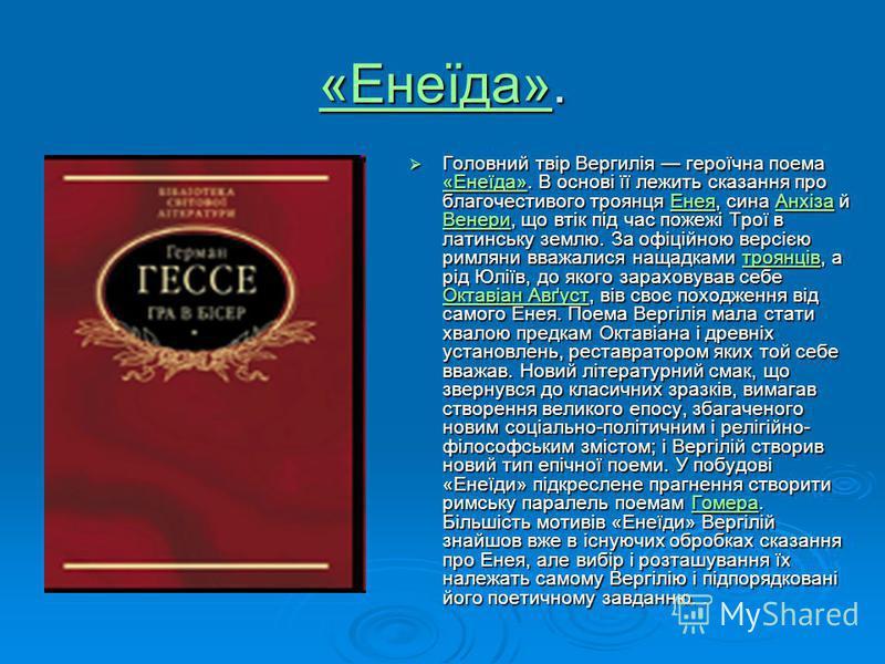 «Енеїда»«Енеїда». «Енеїда» Головний твір Вергилія героїчна поема «Енеїда». В основі її лежить сказання про благочестивого троянця Енея, сина Анхіза й Венери, що втік під час пожежі Трої в латинську землю. За офіційною версією римляни вважалися нащадк
