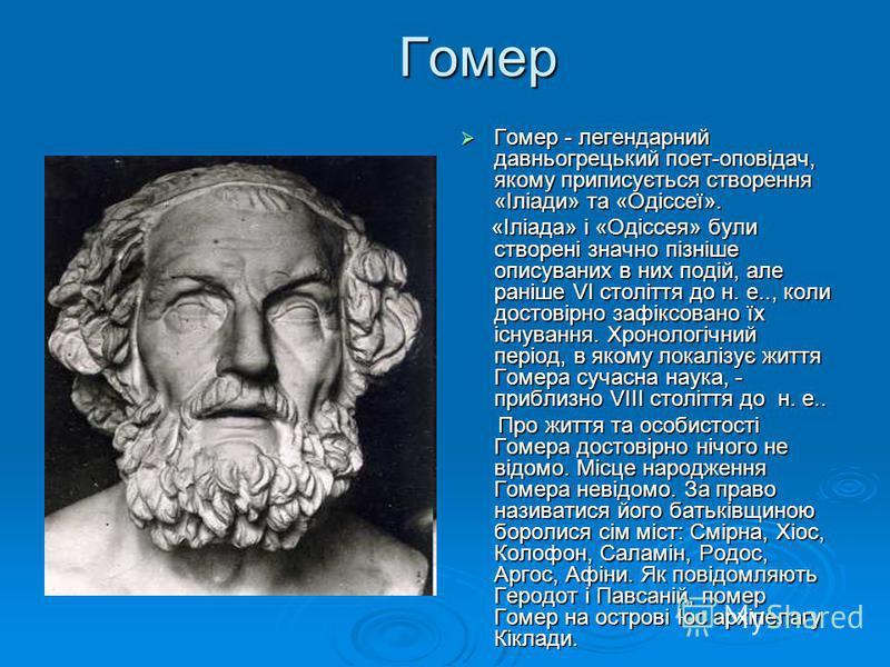 Гомер Гомер - легендарний давньогрецький поет-оповідач, якому приписується створення «Іліади» та «Одіссеї». Гомер - легендарний давньогрецький поет-оповідач, якому приписується створення «Іліади» та «Одіссеї». «Іліада» і «Одіссея» були створені значн