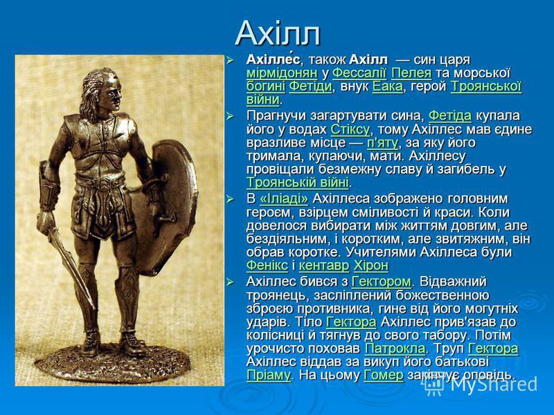 Ахілл Ахілле́с, також Ахілл син царя мірмідонян у Фессалії Пелея та морської богині Фетіди, внук Еака, герой Троянської війни. Ахілле́с, також Ахілл син царя мірмідонян у Фессалії Пелея та морської богині Фетіди, внук Еака, герой Троянської війни. мі