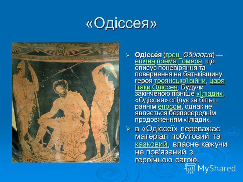 «Одіссея» Одіссе́я (грец. Οδύσσεια) епічна поема Гомера, що описує поневіряння та повернення на батьківщину героя троянської війни, царя Ітаки Одіссея. Будучи закінченою пізніше «Іліади», «Одіссея» слідує за більш раннім епосом, однак не являється бе