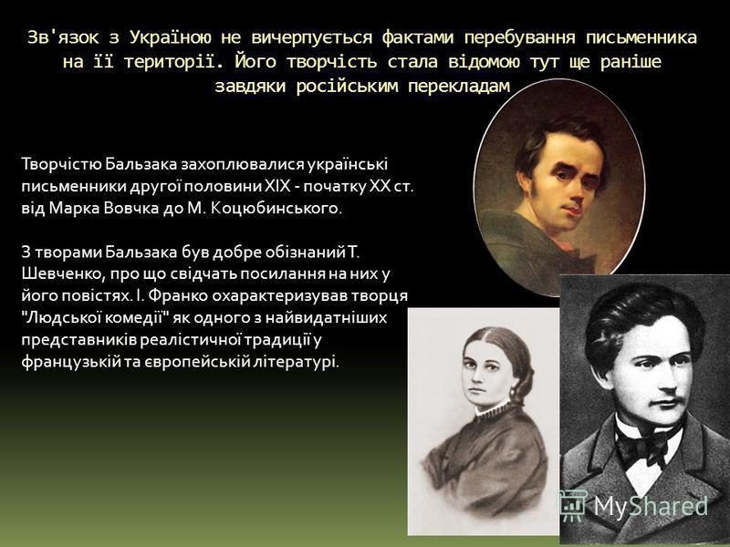 Зв'язок з Україною не вичерпується фактами перебування письменника на її території. Його творчість стала відомою тут ще раніше завдяки російським перекладам Творчістю Бальзака захоплювалися українські письменники другої половини XIX - початку XX ст.