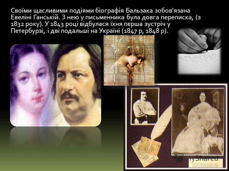 Своїми щасливими подіями біографія Бальзака зобов'язана Евеліні Ганській. З нею у письменника була довга переписка, (з 1832 року). У 1843 році відбулася їхня перша зустріч у Петербурзі, і дві подальші на Україні (1847 р, 1848 р).