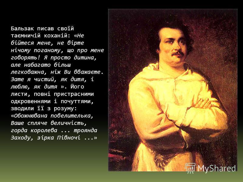 Бальзак писав своїй таємничій коханій: «Не бійтеся мене, не вірте нічому поганому, що про мене говорять! Я просто дитина, але набагато більш легковажна, ніж Ви вважаєте. Зате я чистий, як дитя, і люблю, як дитя ». Його листи, повні пристрасними одкро