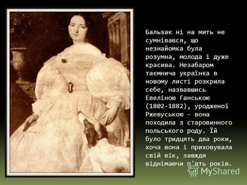 Бальзак ні на мить не сумнівався, що незнайомка була розумна, молода і дуже красива. Незабаром таємнича українка в новому листі розкрила себе, назвавшись Евеліною Ганською (1802-1882), уродженої Ржевуською - вона походила з старовинного польського ро