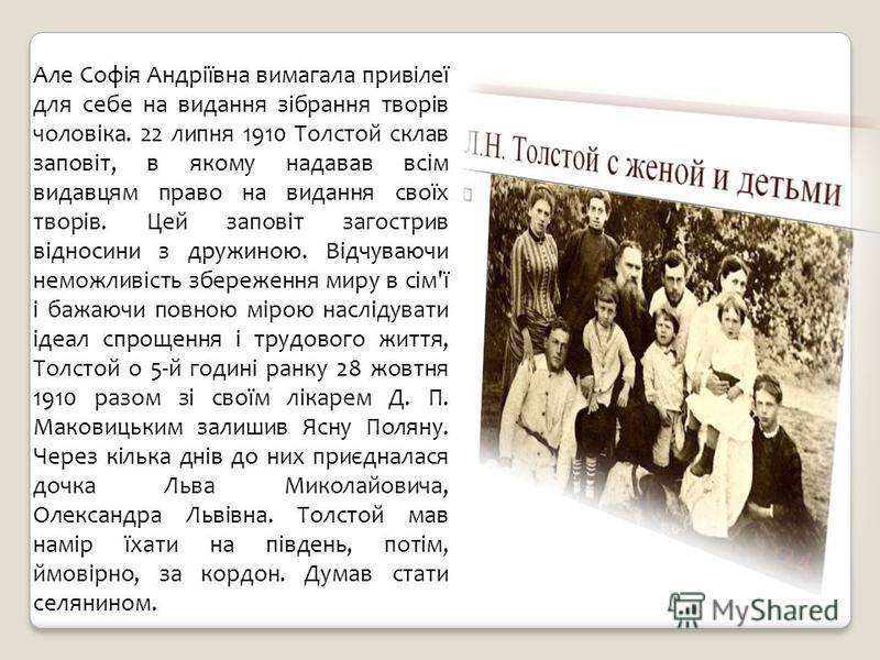 Але Софія Андріївна вимагала привілеї для себе на видання зібрання творів чоловіка. 22 липня 1910 Толстой склав заповіт, в якому надавав всім видавцям право на видання своїх творів. Цей заповіт загострив відносини з дружиною. Відчуваючи неможливість