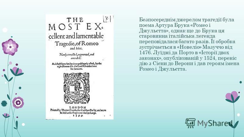 Безпосереднім джерелом трагедії була поема Артура Брука «Ромео і Джульєтта», однак ще до Брука ця старовинна італійська легенда переповідалася багато разів. Її обробка зустрічається в «Новеліо» Мазуччо від 1476. Луїджі да Порто в «Історії двох закона