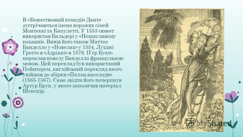 В «Божественній комедії» Данте зустрічаються імена ворожих сімей Монтеккі та Капулетті. У 1553 сюжет використав Бальдері у «Нещасливому коханні». Вивів його також Маттео Банделло у «Новелах» у 1554, Луїджі Гротто в «Адріані» в 1578. Пєр Буато перекла