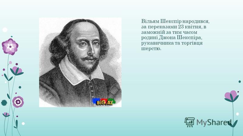Вільям Шекспір народився, за переказами 23 квітня, в заможній за тим часом родині Джона Шекспіра, рукавичника та торгівця шерстю.