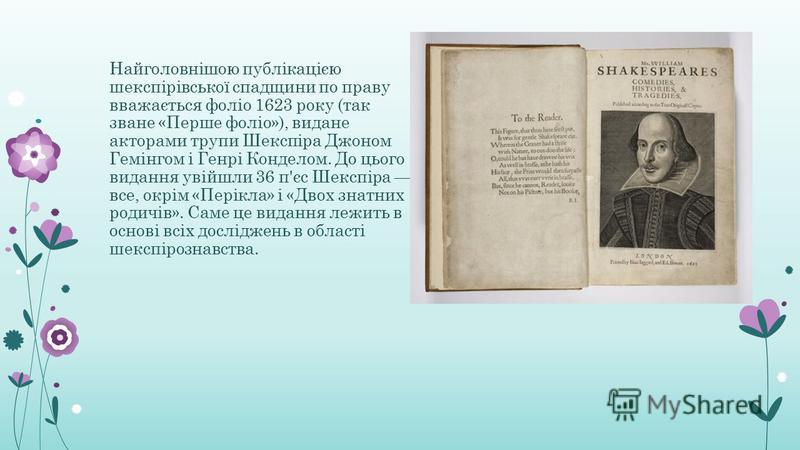 Найголовнішою публікацією шекспірівської спадщини по праву вважається фоліо 1623 року (так зване «Перше фоліо»), видане акторами трупи Шекспіра Джоном Гемінгом і Генрі Конделом. До цього видання увійшли 36 п'єс Шекспіра все, окрім «Перікла» і «Двох з