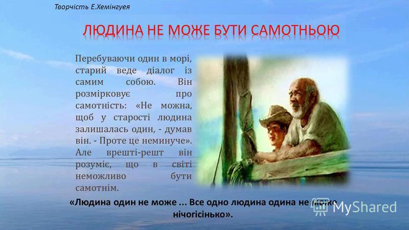 Перебуваючи один в морі, старий веде діалог із самим собою. Він розмірковує про самотність: «Не можна, щоб у старості людина залишалась один, - думав він. - Проте це неминуче». Але врешті-решт він розуміє, що в світі неможливо бути самотнім. «Людина