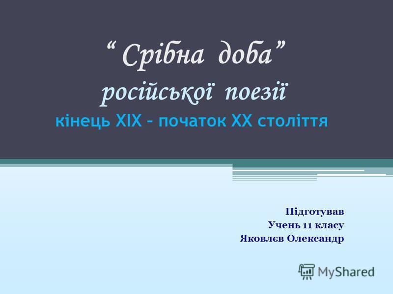 Срібна доба російської поезії кінець XIX – початок XX століття Підготував Учень 11 класу Яковлєв Олександр