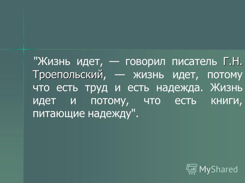 Г.Н. Троепольский Жизнь идет, говорил писатель Г.Н. Троепольский, жизнь идет, потому что есть труд и есть надежда. Жизнь идет и потому, что есть книги, питающие надежду.