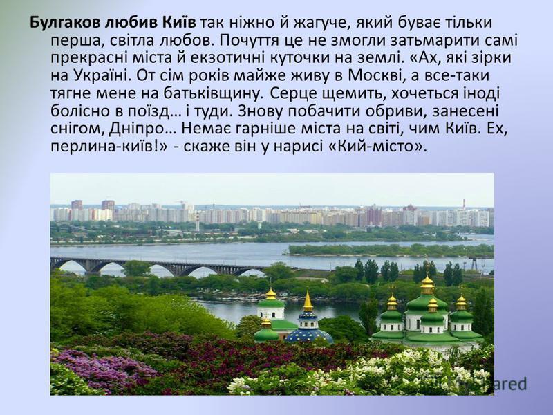 Булгаков любив Київ так ніжно й жагуче, який буває тільки перша, світла любов. Почуття це не змогли затьмарити самі прекрасні міста й екзотичні куточки на землі. «Ах, які зірки на Україні. От сім років майже живу в Москві, а все-таки тягне мене на ба