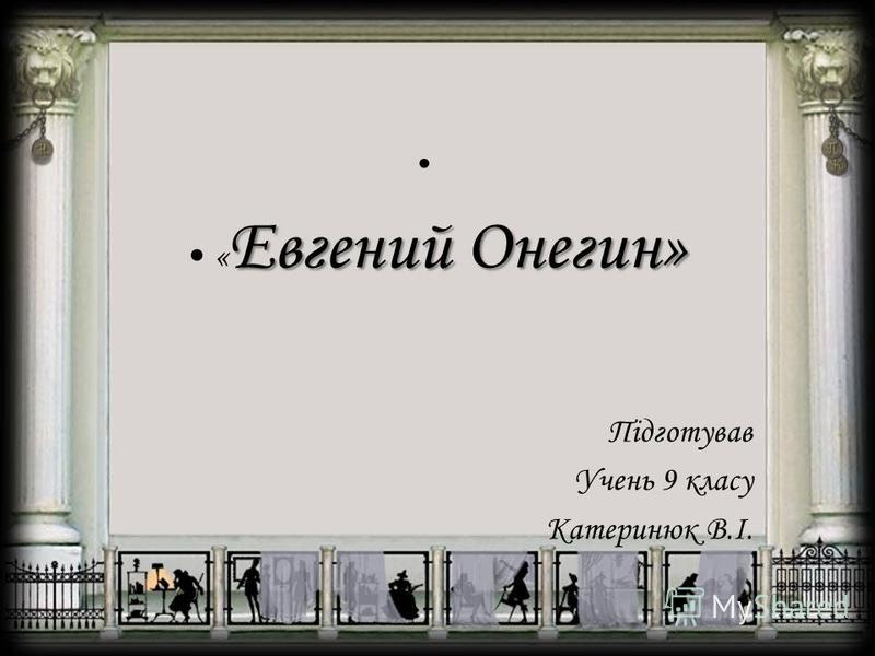 Евгений Онегин»« Евгений Онегин» Підготував Учень 9 класу Катеринюк В.І.