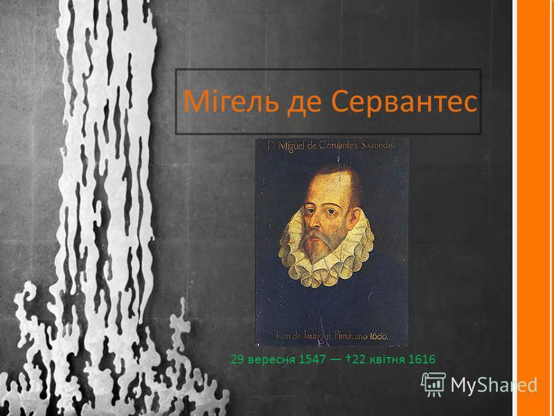 Мігель де Сервантес 29 вересня 1547 22 квітня 1616