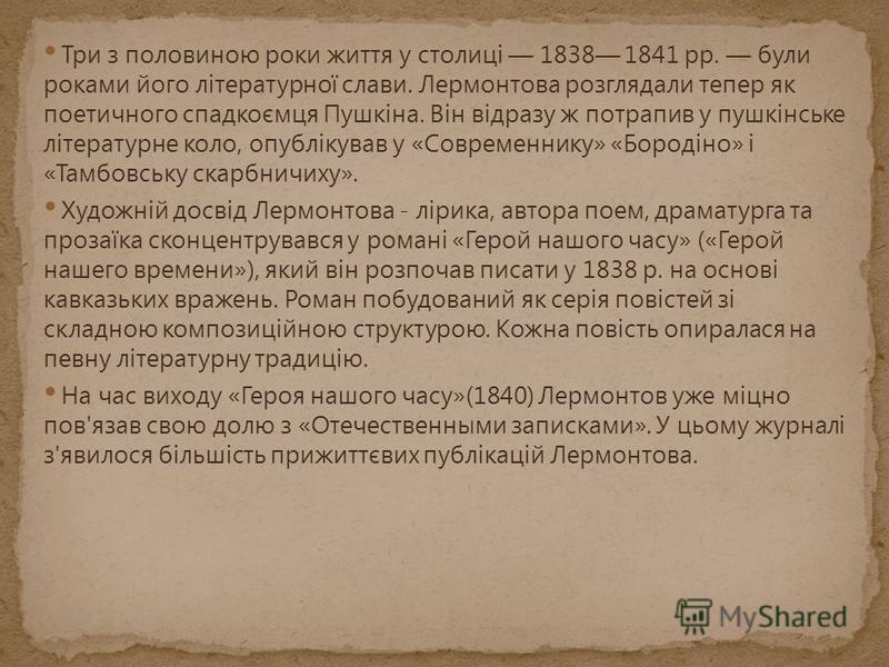Три з половиною роки життя у столиці 1838 1841 pp. були роками його літературної слави. Лермонтова розглядали тепер як поетичного спадкоємця Пушкіна. Він відразу ж потрапив у пушкінське літературне коло, опублікував у «Современнику» «Бородіно» і «Там