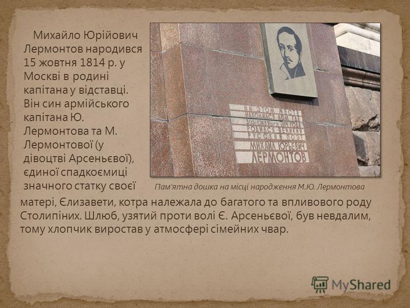 Михайло Юрійович Лермонтов народився 15 жовтня 1814 р. у Москві в родині капітана у відставці. Він син армійського капітана Ю. Лермонтова та М. Лермонтової (у дівоцтві Арсеньєвої), єдиної спадкоємиці значного статку своєї Памятна дошка на місці народ