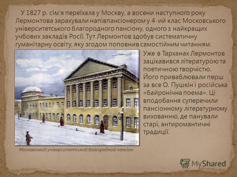 У 1827 р. сім'я переїхала у Москву, а восени наступного року Лермонтова зарахували напівпансіонером у 4-ий клас Московського університетського благородного пансіону, одного з найкращих учбових закладів Росії. Тут Лермонтов здобув систематичну гуманіт