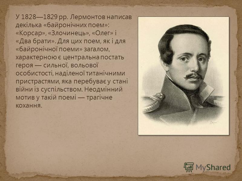 У 18281829 рр. Лермонтов написав декілька «байронічних поем»: «Корсар», «Злочинець», «Олег» і «Два брати». Для цих поем, як і для «байронічної поеми» загалом, характерною є центральна постать героя сильної, вольової особистості, наділеної титанічними