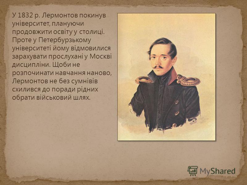 У 1832 р. Лермонтов покинув університет, плануючи продовжити освіту у столиці. Проте у Петербурзькому університеті йому відмовилися зарахувати прослухані у Москві дисципліни. Щоби не розпочинати навчання наново, Лермонтов не без сумнівів схилився до