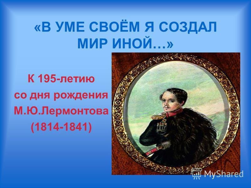 «В УМЕ СВОЁМ Я СОЗДАЛ МИР ИНОЙ…» К 195-летию со дня рождения М.Ю.Лермонтова (1814-1841)