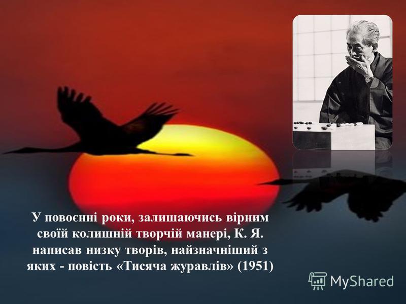 У повоєнні роки, залишаючись вірним своїй колишній творчій манері, К. Я. написав низку творів, найзначніший з яких - повість «Тисяча журавлів» (1951)