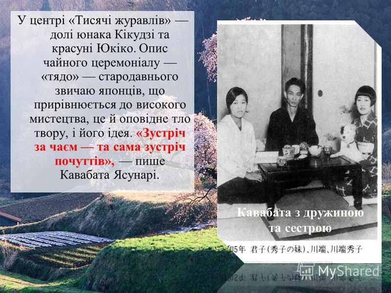 У центрі «Тисячі журавлів» долі юнака Кікудзі та красуні Юкіко. Опис чайного церемоніалу «тядо» стародавнього звичаю японців, що прирівнюється до високого мистецтва, це й оповідне тло твору, і його ідея. «Зустріч за чаєм та сама зустріч почуттів», пи