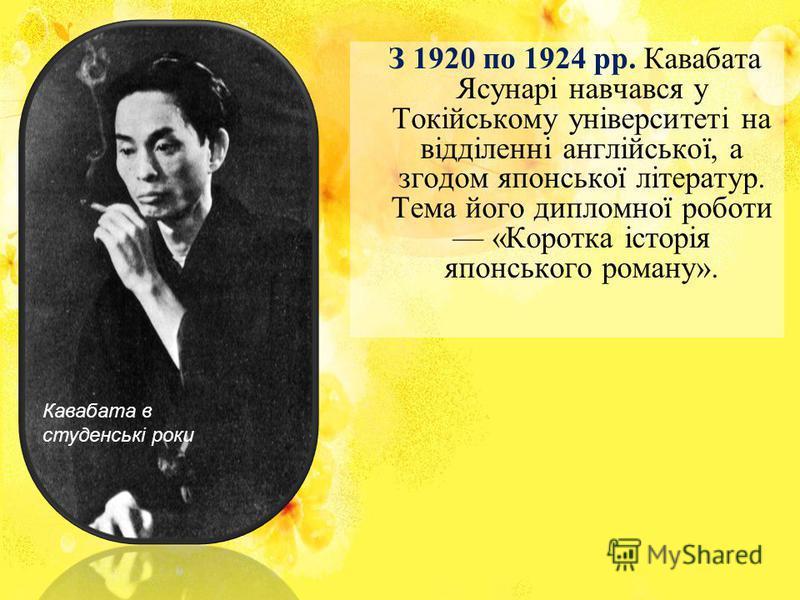З 1920 по 1924 pp. Кавабата Ясунарі навчався у Токійському університеті на відділенні англійської, а згодом японської літератур. Тема його дипломної роботи «Коротка історія японського роману». Кавабата в студенські роки