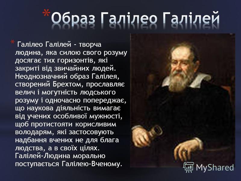 * Галілео Галілей - творча людина, яка силою свого розуму досягає тих горизонтів, які закриті від звичайних людей. Неоднозначний образ Галілея, створений Брехтом, прославляє велич і могутність людського розуму і одночасно попереджає, що наукова діяль