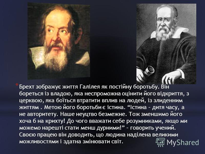 * Брехт зображує життя Галілея як постійну боротьбу. Він бореться із владою, яка неспроможна оцінити його відкриття, з церквою, яка боїться втратити вплив на людей, із злиденним життям. Метою його боротьби є істина. Істина – дитя часу, а не авторитет
