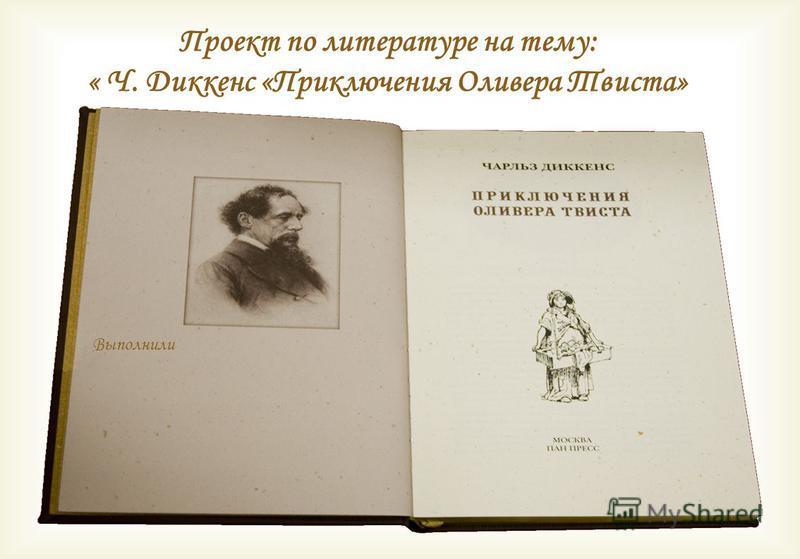 Проект по литературе на тему: « Ч. Диккенс «Приключения Оливера Твиста» Выполнили