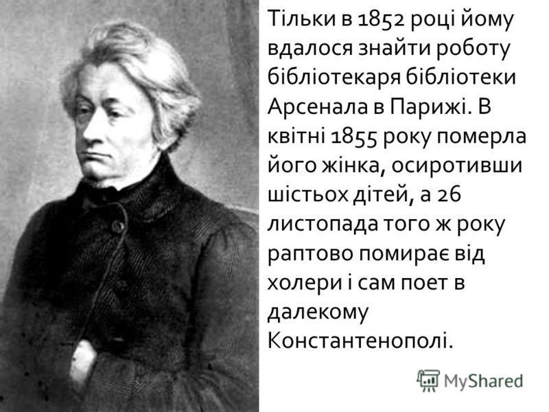 Тільки в 1852 році йому вдалося знайти роботу бібліотекаря бібліотеки Арсенала в Парижі. В квітні 1855 року померла його жінка, осиротивши шістьох дітей, а 26 листопада того ж року раптово помирає від холери і сам поет в далекому Константенополі.