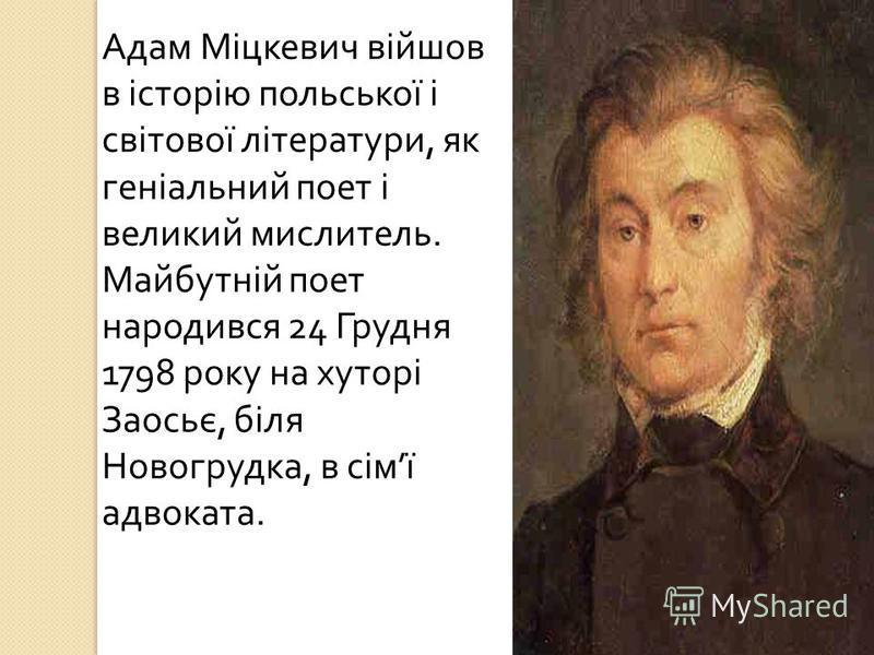 Адам Міцкевич війшов в історію польської і світової літератури, як геніальний поет і великий мислитель. Майбутній поет народився 24 Грудня 1798 року на хуторі Заосьє, біля Новогрудка, в сім ї адвоката.