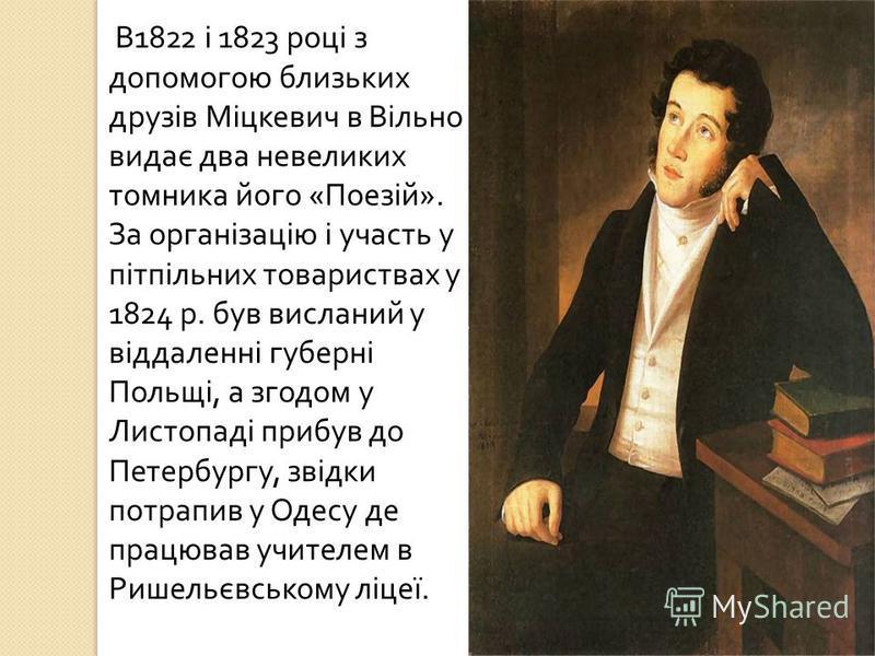 В 1822 і 1823 році з допомогою близьких друзів Міцкевич в Вільно видає два невеликих томника його « Поезій ». За організацію і участь у пітпільних товариствах у 1824 р. був висланий у віддаленні губерні Польщі, а згодом у Листопаді прибув до Петербур