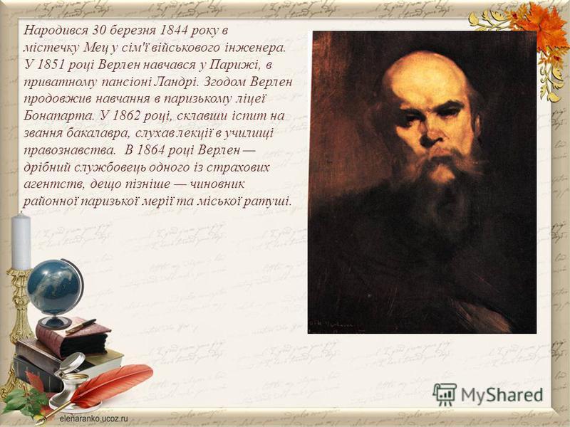 Народився 30 березня 1844 року в містечку Мец у сім'ї військового інженера. У 1851 році Верлен навчався у Парижі, в приватному пансіоні Ландрі. Згодом Верлен продовжив навчання в паризькому ліцеї Бонапарта. У 1862 році, склавши іспит на звання бакала