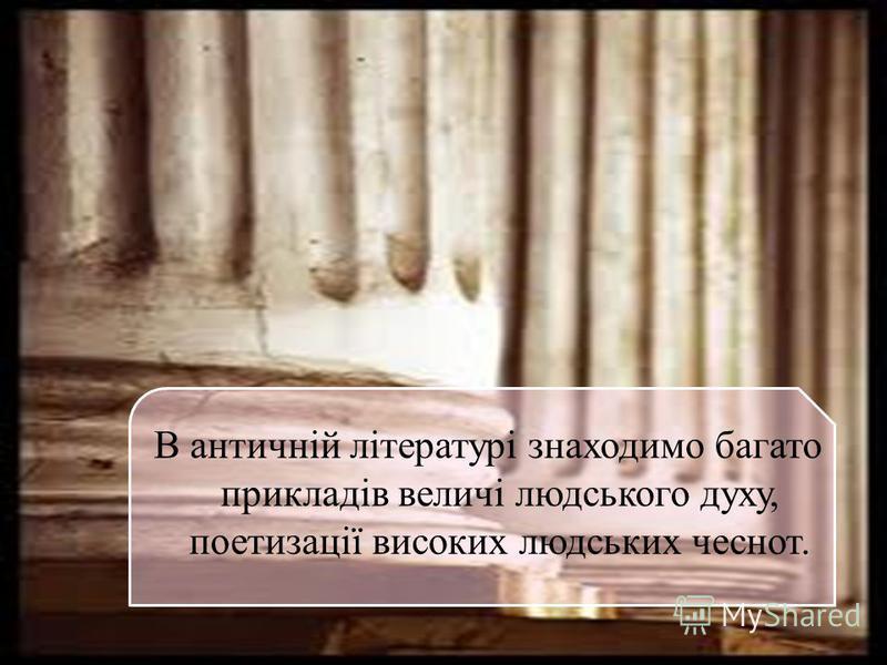 В античній літературі знаходимо багато прикладів величі людського духу, поетизації високих людських чеснот.