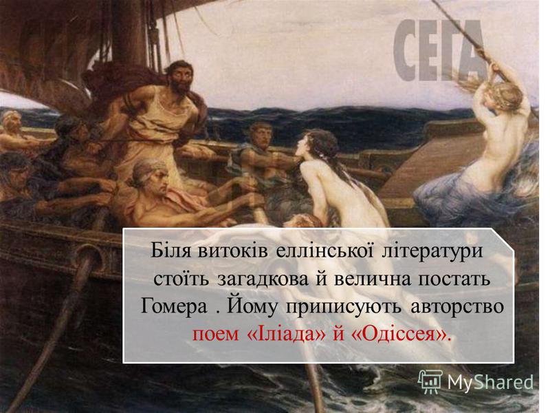 Біля витоків еллінської літератури стоїть загадкова й велична постать Гомера. Йому приписують авторство поем «Іліада» й «Одіссея».