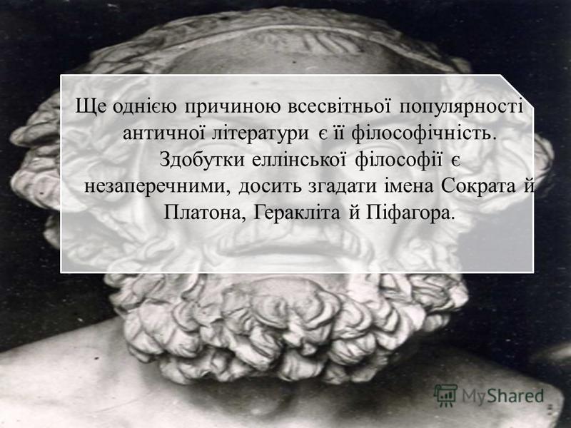 Ще однією причиною всесвітньої популярності античної літератури є її філософічність. Здобутки еллінської філософії є незаперечними, досить згадати імена Сократа й Платона, Геракліта й Піфагора.