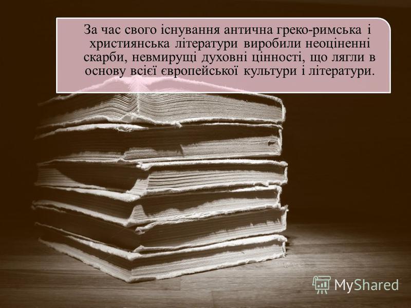 За час свого існування антична греко-римська і християнська літератури виробили неоціненні скарби, невмирущі духовні цінності, що лягли в основу всієї європейської культури і літератури.