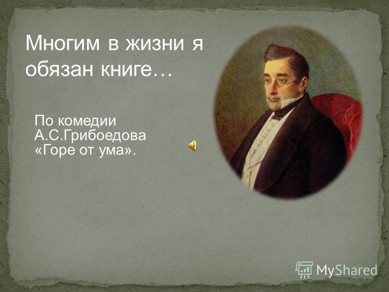 Многим в жизни я обязан книге… По комедии А.С.Грибоедова «Горе от ума».