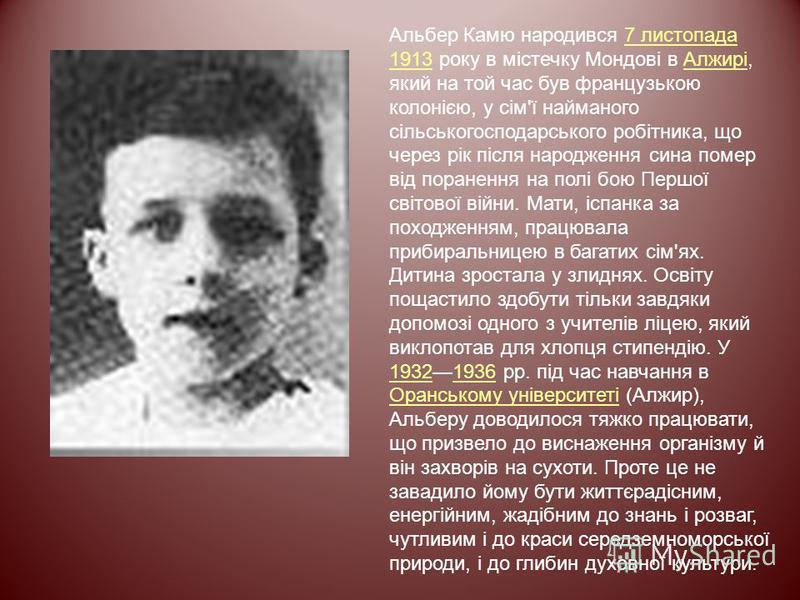 Альбер Камю народився 7 листопада 1913 року в містечку Мондові в Алжирі, який на той час був французькою колонією, у сім'ї найманого сільськогосподарського робітника, що через рік після народження сина помер від поранення на полі бою Першої світової