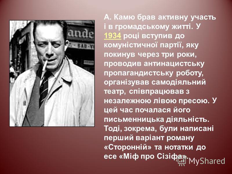 А. Камю брав активну участь і в громадському житті. У 1934 році вступив до комуністичної партії, яку покинув через три роки, проводив антинацистську пропагандистську роботу, організував самодіяльний театр, співпрацював з незалежною лівою пресою. У це