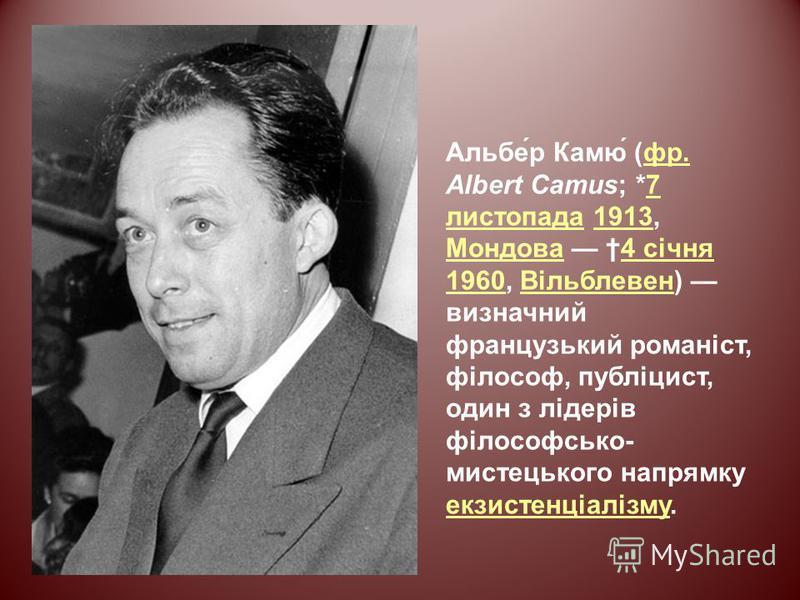 Альбе́р Камю́ (фр. Albert Camus; *7 листопада 1913, Мондова 4 січня 1960, Вільблевен) визначний французький романіст, філософ, публіцист, один з лідерів філософсько- мистецького напрямку екзистенціалізму.фр.7 листопада1913 Мондова4 січня 1960Вільблев