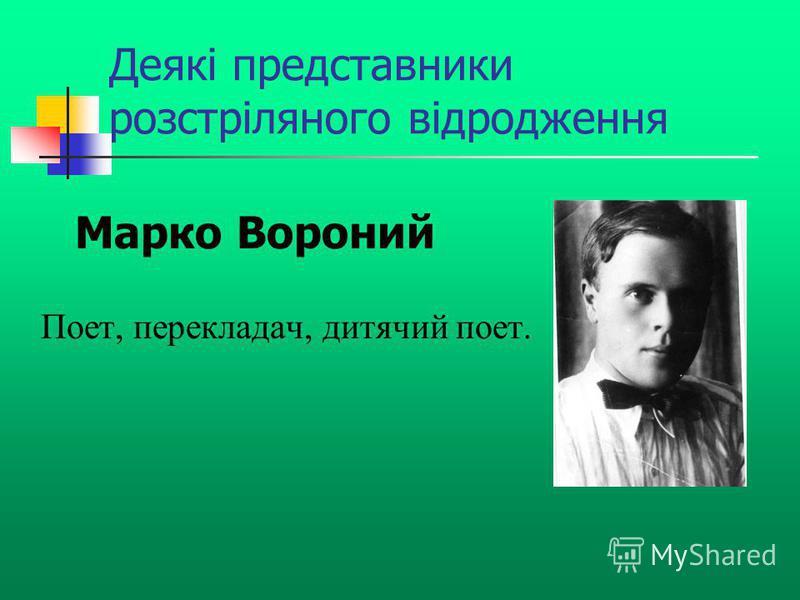 Деякі представники розстріляного відродження Поет, перекладач, дитячий поет. Марко Вороний