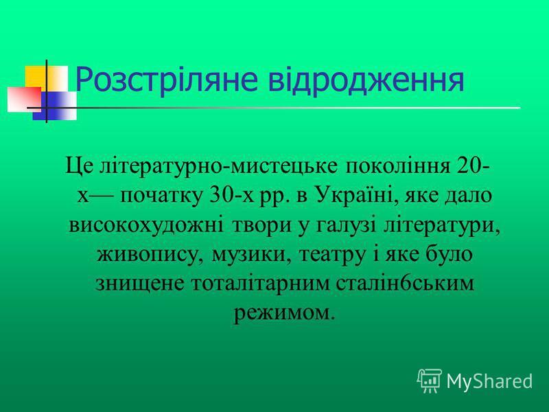 Розстріляне відродження Це літературно-мистецьке покоління 20- х початку 30-х рр. в Україні, яке дало високохудожні твори у галузі літератури, живопису, музики, театру і яке було знищене тоталітарним сталін6ським режимом.