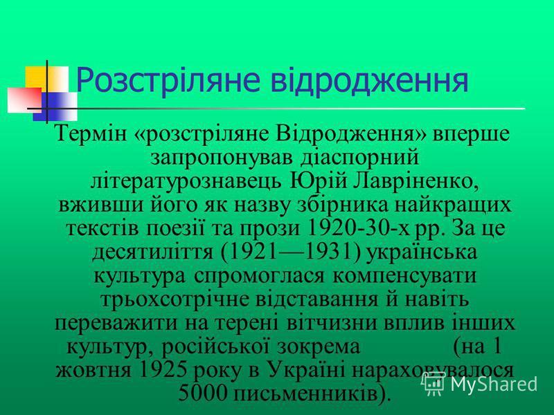 Розстріляне відродження Термін «розстріляне Відродження» вперше запропонував діаспорний літературознавець Юрій Лавріненко, вживши його як назву збірника найкращих текстів поезії та прози 1920-30-х рр. За це десятиліття (19211931) українська культура