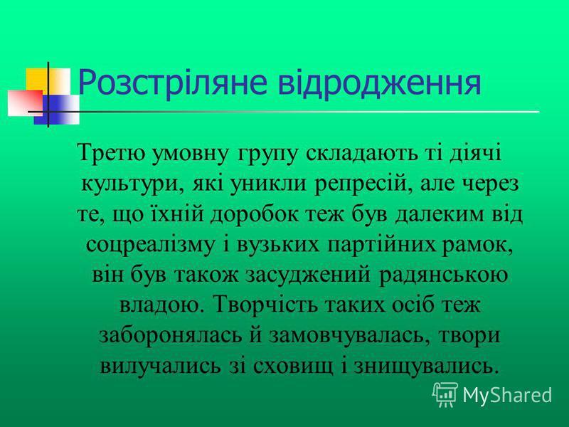 Розстріляне відродження Третю умовну групу складають ті діячі культури, які уникли репресій, але через те, що їхній доробок теж був далеким від соцреалізму і вузьких партійних рамок, він був також засуджений радянською владою. Творчість таких осіб те