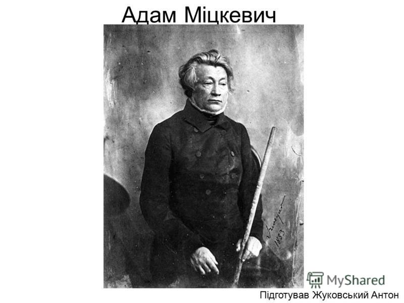 Адам Міцкевич Підготував Жуковський Антон