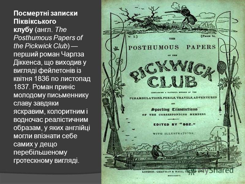 Посмертні записки Піквікського клубу (англ. The Posthumous Papers of the Pickwick Club) перший роман Чарлза Діккенса, що виходив у вигляді фейлетонів із квітня 1836 по листопад 1837. Роман приніс молодому письменнику славу завдяки яскравим, колоритни