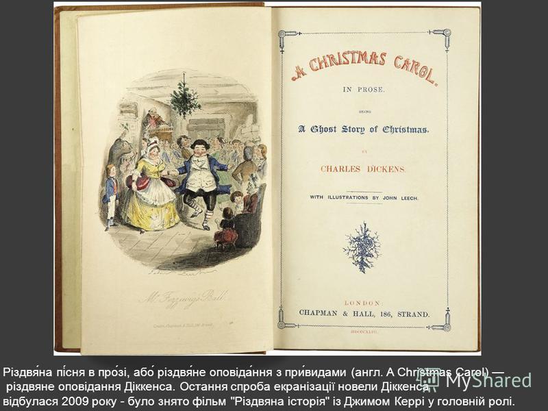 Різдвя́на пі́сня в про́зі, або́ різдвя́не оповіда́ння з при́видами (англ. A Christmas Carol) різдвяне оповідання Діккенса. Остання спроба екранізації новели Діккенса відбулася 2009 року - було знято фільм